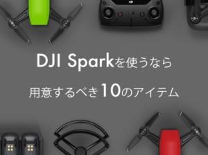 【ドローンおすすめアイテム】実際に飛ばしてみて分かったDJI Sparkと一緒に用意するべき10のモノ