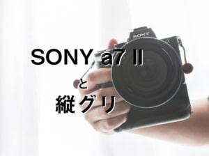 【SONY α7ii】ソニー a7 II 用に縦位置グリップを使う!【縦グリの取り付け方法と使い方】
