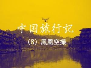 【中国旅行記 NO.8】歴史ある鳳凰古城の街並みをドローン空撮